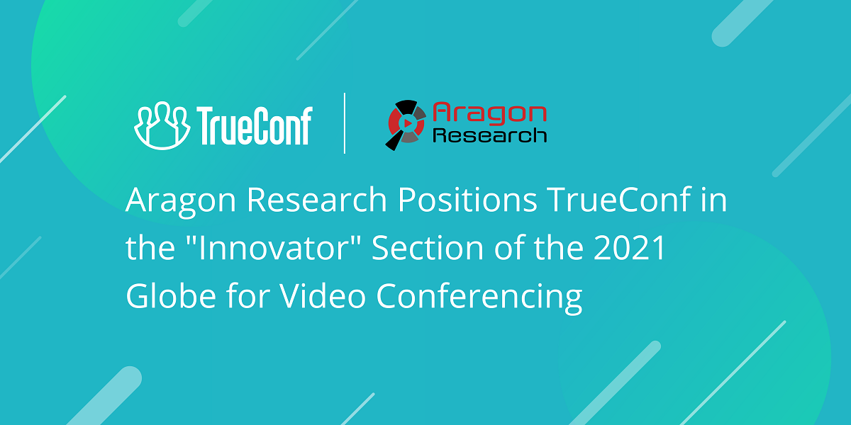 "Aragon Research Positions TrueConf in the ""Innovator"" Section of the 2021 Globe for Video Conferencing 1"